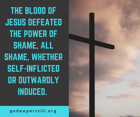 The blood of Jesus defeated the power of shame, all shame, whether self-inflicted or outwardly induced.