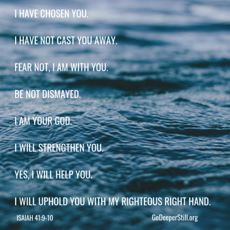 I have chosen you.I have not cast you away.Fear not, I am with you.Be not distressed when the unexpected happensI am your God.I will strengthen you.Yes, I will help you.I will uphold you