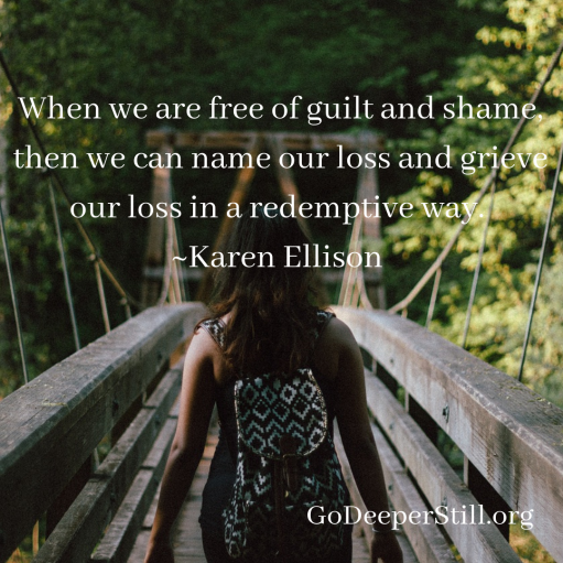 When we are free of guilt and shame, then we can name our loss and grieve our loss in a redemptive way.