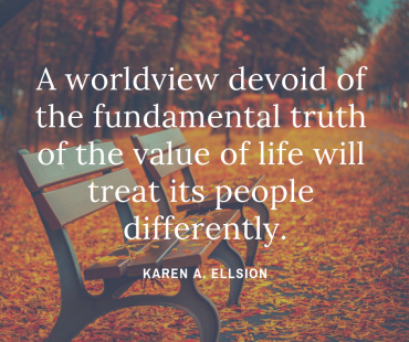 A worldview devoid of the fundamental truth of the value of life will treat its people differently.