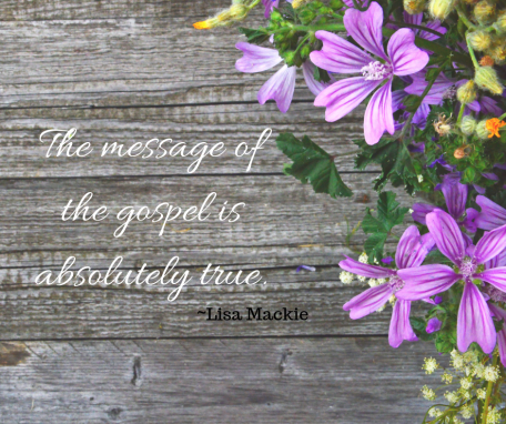 The message of the gospel is absolutely true.