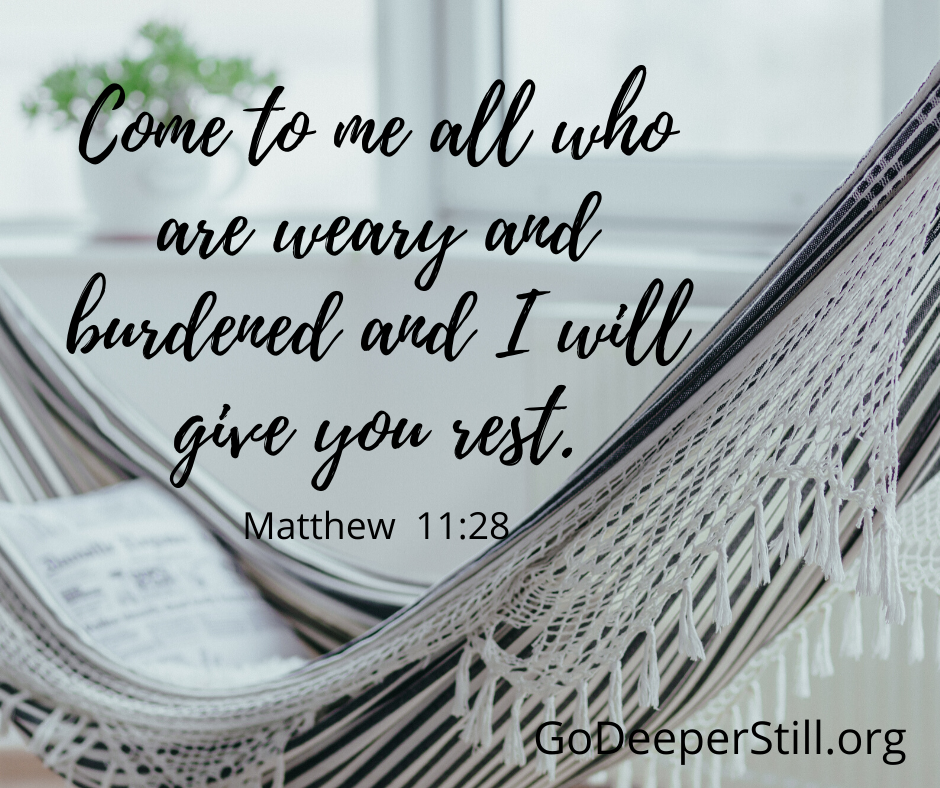Come to me all who are weary and burdened and I will give you rest.
