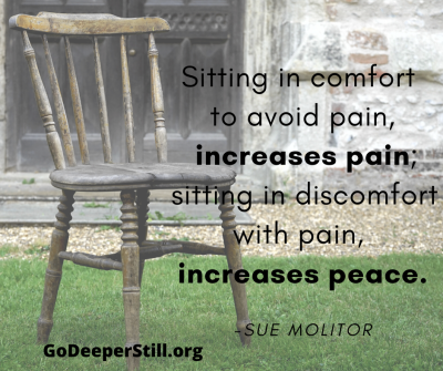 Sitting in comfort in attempts to avoid pain, increases pain; sitting in discomfort with pain, increases peace.
