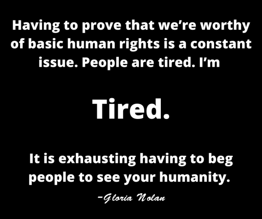 Having to prove that we're worthy of basic human rights is a constant issue. People are tired. I'm Tired. It is exhausting having to beg people to see your humanity. -Gloria Nolan (1)