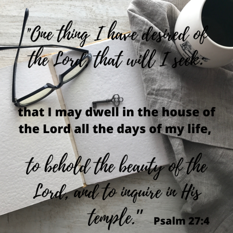 "One thing I have desired of the Lord, that will I seek_ that I may dwell in the house of the Lord all the e in His temple."" Psalm 27_4"