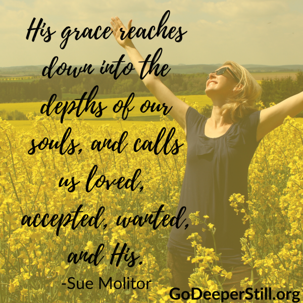 His grace reaches down into the depths of our souls, and calls us loved, accepted, wanted, and His.
