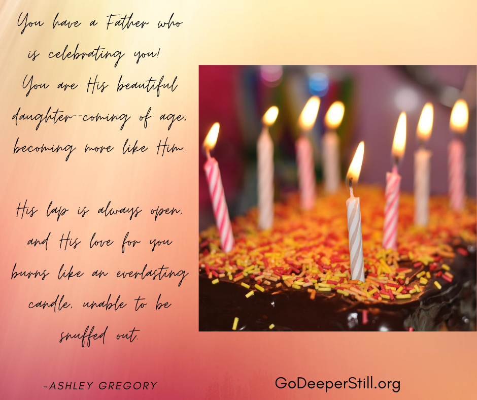 Whether you have 12 candles on your cake or 102, you have a Father who is celebrating you and knows you infinitely. You are His beautiful daughter--coming of age, becoming more like Him. His lap is always ope